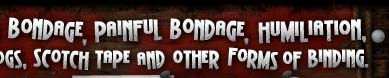 Beautiful bondage, weird bondage, cruel bondage, painful bondage, humiliation, domination, ropes, bands,chains, handcuffs, logs, scotch tape and other forms of binding